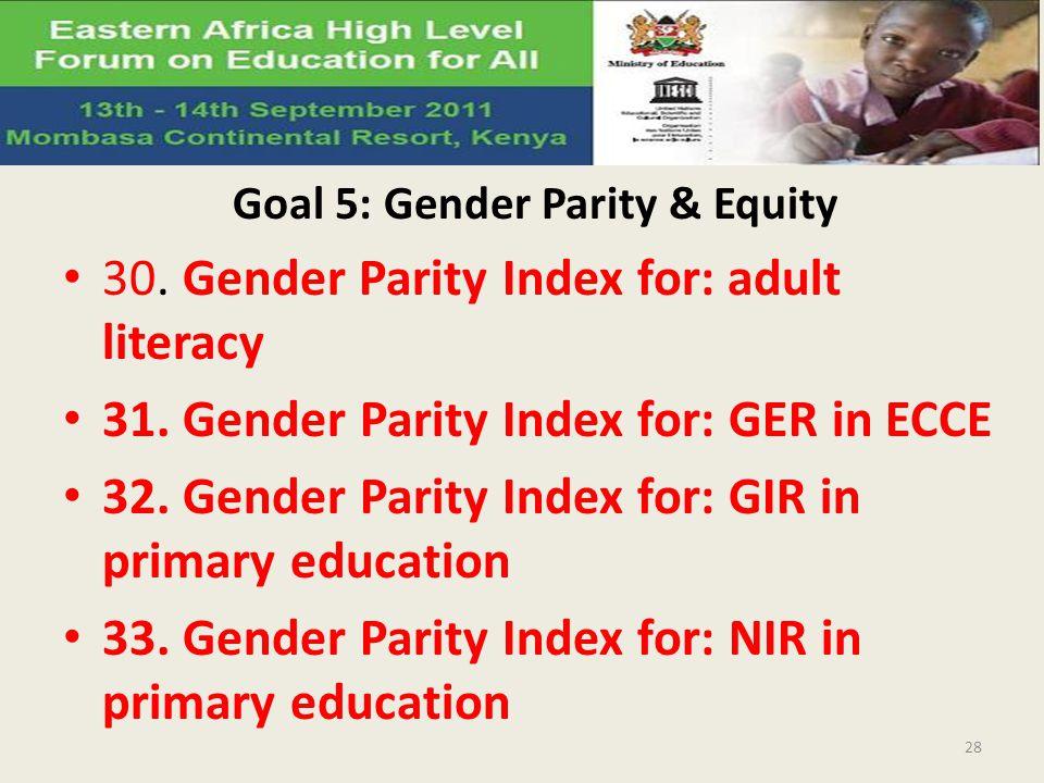 Goal 5: Gender Parity & Equity 30. Gender Parity Index for: adult literacy 31. Gender Parity Index for: GER in ECCE 32. Gender Parity Index for: GIR i