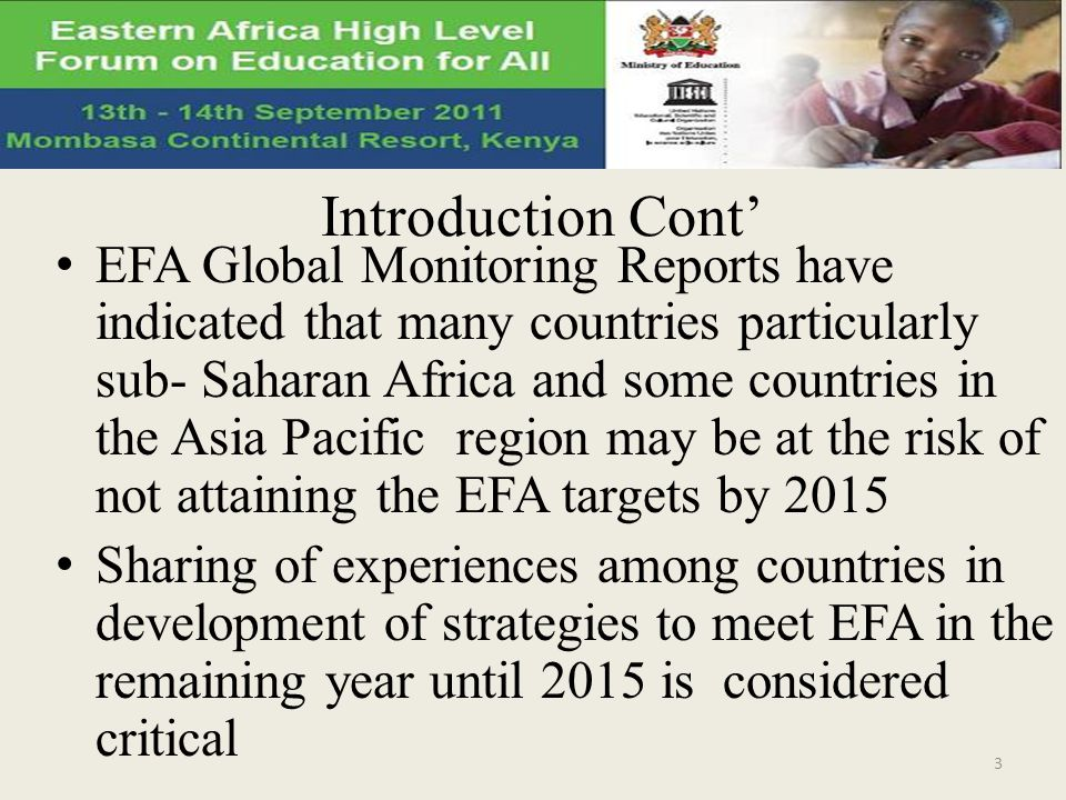 Introduction Cont EFA Global Monitoring Reports have indicated that many countries particularly sub- Saharan Africa and some countries in the Asia Pacific region may be at the risk of not attaining the EFA targets by 2015 Sharing of experiences among countries in development of strategies to meet EFA in the remaining year until 2015 is considered critical 3
