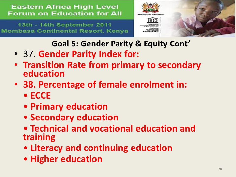 Goal 5: Gender Parity & Equity Cont 37. Gender Parity Index for: Transition Rate from primary to secondary education 38. Percentage of female enrolmen