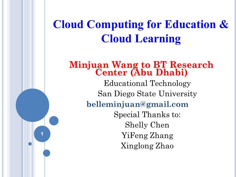 Cloud Computing for Education & Cloud Learning Minjuan Wang to BT Research Center (Abu Dhabi) Educational Technology San Diego State University belleminjuan@gmail.com Special Thanks to: Shelly Chen YiFeng Zhang Xinglong Zhao 1