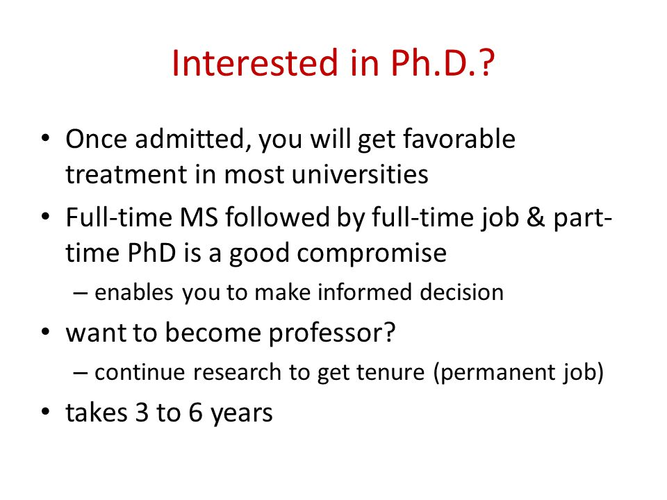 Interested in Ph.D.? Once admitted, you will get favorable treatment in most universities Full-time MS followed by full-time job & part- time PhD is a