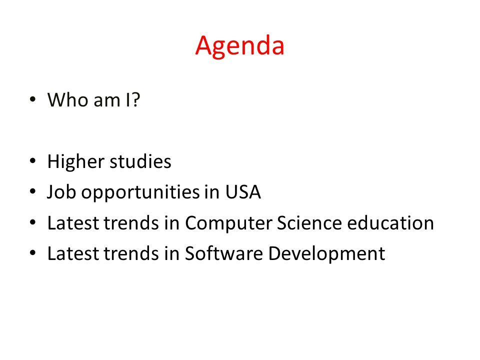 Agenda Who am I? Higher studies Job opportunities in USA Latest trends in Computer Science education Latest trends in Software Development
