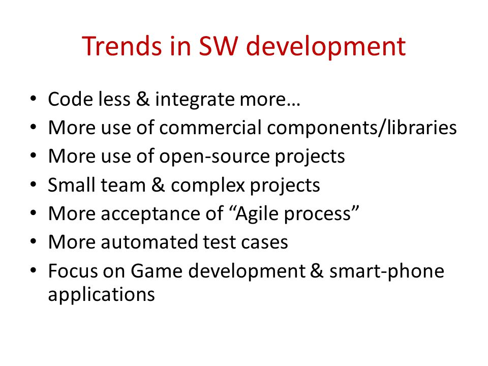 Trends in SW development Code less & integrate more… More use of commercial components/libraries More use of open-source projects Small team & complex