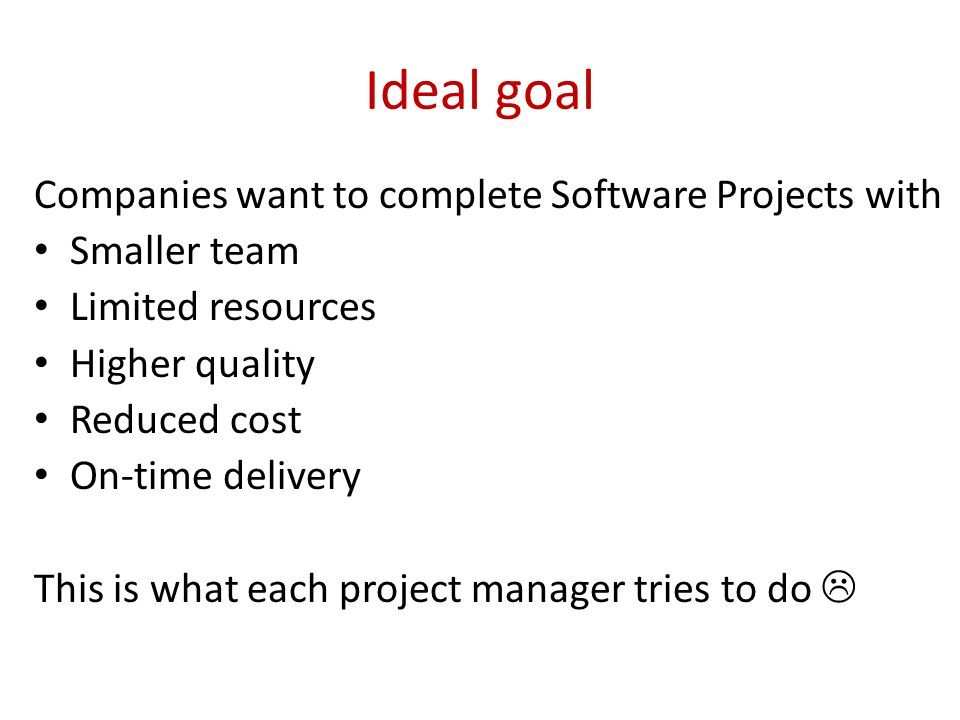 Ideal goal Companies want to complete Software Projects with Smaller team Limited resources Higher quality Reduced cost On-time delivery This is what each project manager tries to do