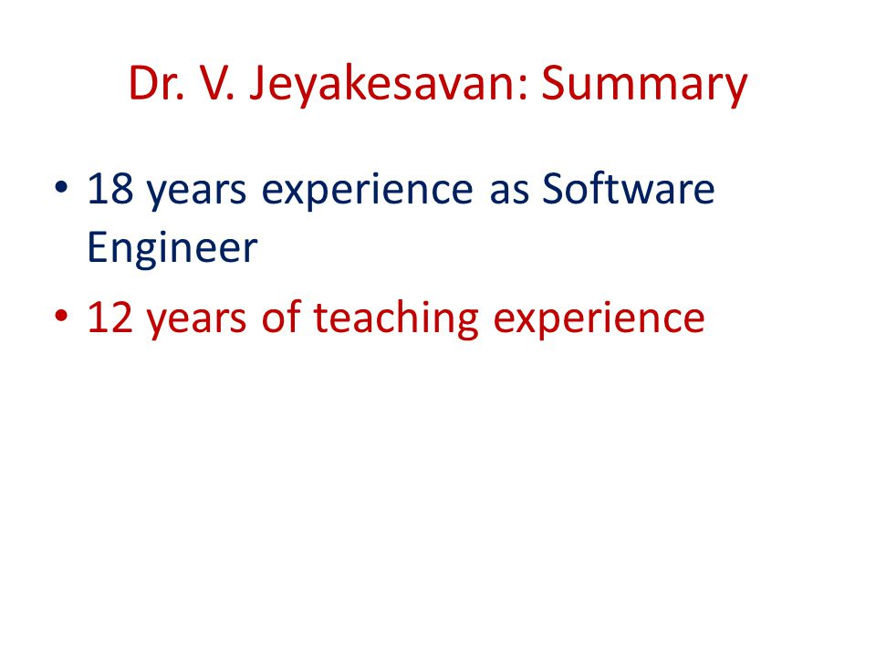 Dr. V. Jeyakesavan: Summary 18 years experience as Software Engineer 12 years of teaching experience