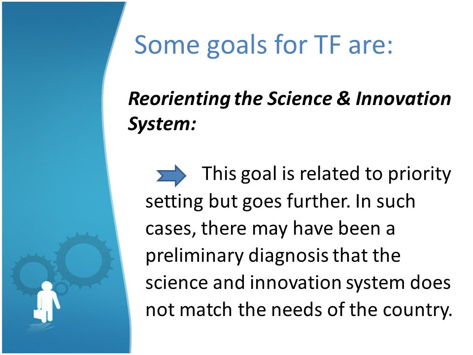 Some goals for TF are: Reorienting the Science & Innovation System: This goal is related to priority setting but goes further.