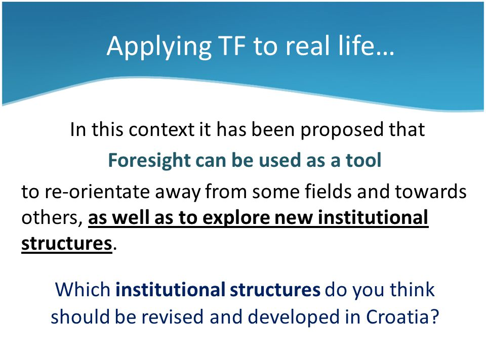Applying TF to real life… In this context it has been proposed that Foresight can be used as a tool to re-orientate away from some fields and towards others, as well as to explore new institutional structures.