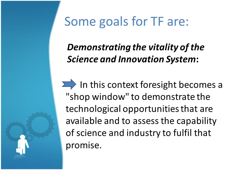 Some goals for TF are: Demonstrating the vitality of the Science and Innovation System: In this context foresight becomes a shop window to demonstrate the technological opportunities that are available and to assess the capability of science and industry to fulfil that promise.