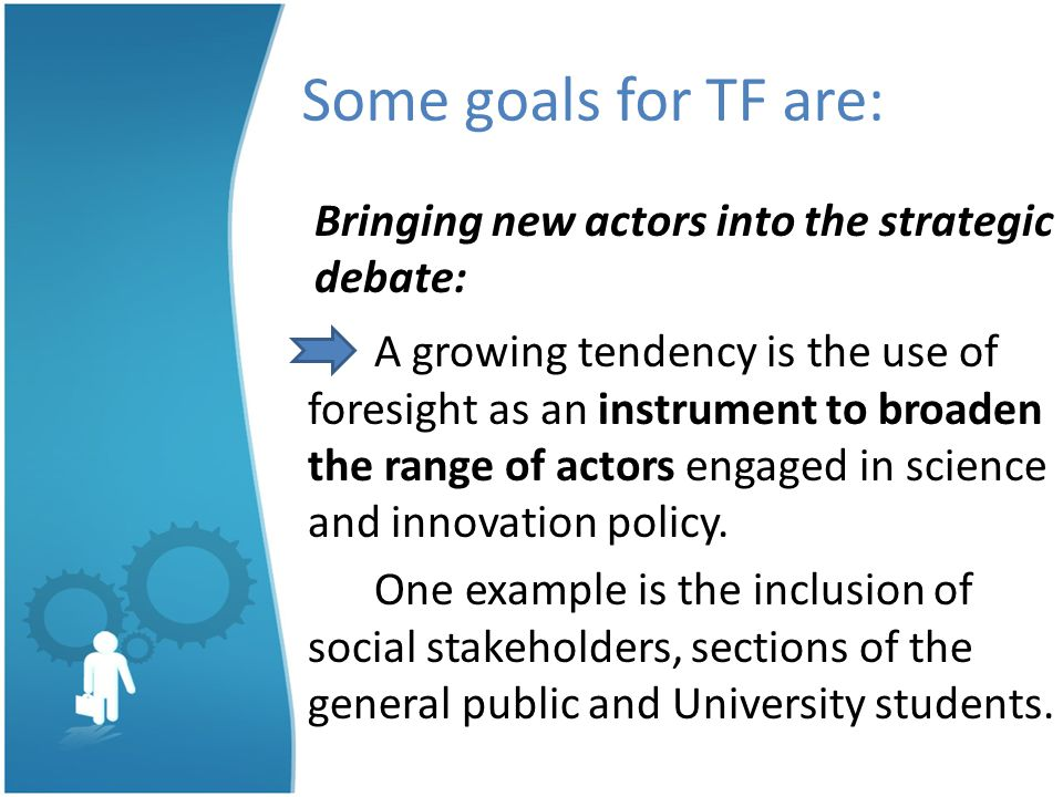Some goals for TF are: Bringing new actors into the strategic debate: A growing tendency is the use of foresight as an instrument to broaden the range of actors engaged in science and innovation policy.