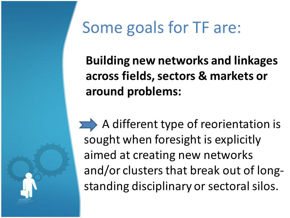 Some goals for TF are: Building new networks and linkages across fields, sectors & markets or around problems: A different type of reorientation is sought when foresight is explicitly aimed at creating new networks and/or clusters that break out of long- standing disciplinary or sectoral silos.