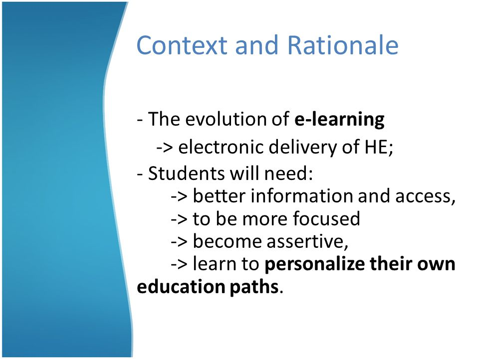 Context and Rationale - The evolution of e-learning -> electronic delivery of HE; - Students will need: -> better information and access, -> to be more focused -> become assertive, -> learn to personalize their own education paths.