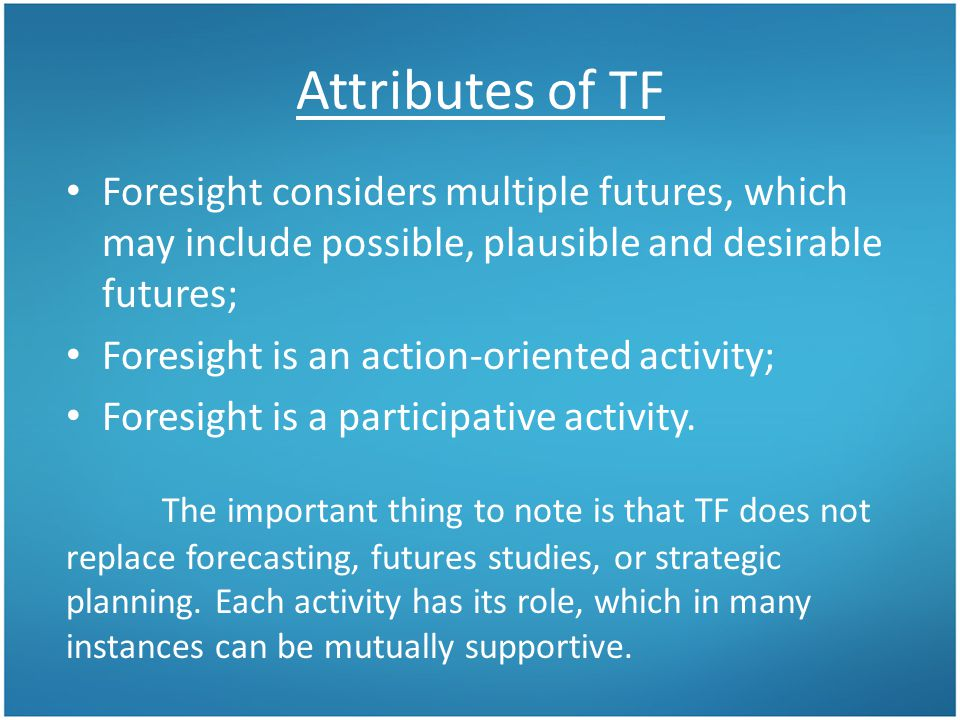 Attributes of TF Foresight considers multiple futures, which may include possible, plausible and desirable futures; Foresight is an action-oriented activity; Foresight is a participative activity.