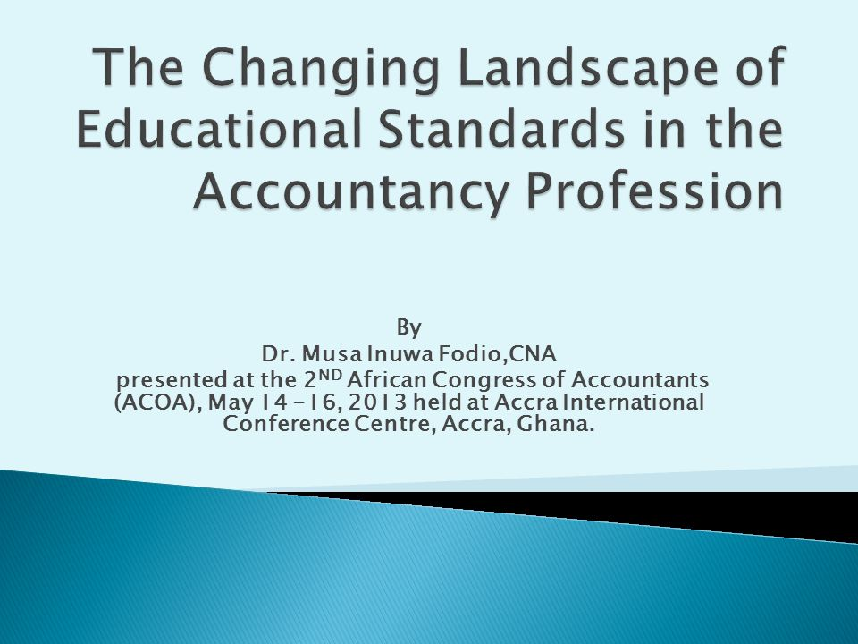 By Dr. Musa Inuwa Fodio,CNA presented at the 2 ND African Congress of Accountants (ACOA), May 14 -16, 2013 held at Accra International Conference Cent