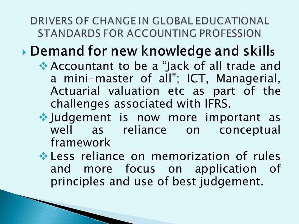 Demand for new knowledge and skill s Accountant to be a Jack of all trade and a mini-master of all; ICT, Managerial, Actuarial valuation etc as part o