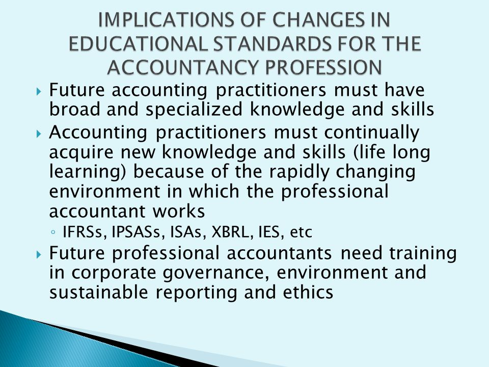 Future accounting practitioners must have broad and specialized knowledge and skills Accounting practitioners must continually acquire new knowledge a
