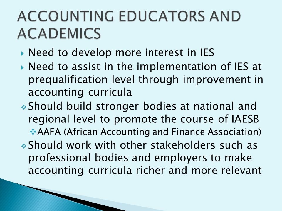 Need to develop more interest in IES Need to assist in the implementation of IES at prequalification level through improvement in accounting curricula