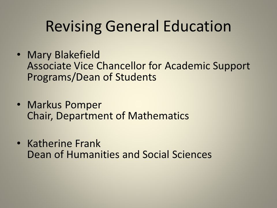 Revising General Education Mary Blakefield Associate Vice Chancellor for Academic Support Programs/Dean of Students Markus Pomper Chair, Department of