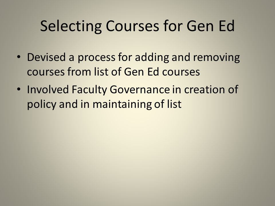 Selecting Courses for Gen Ed Devised a process for adding and removing courses from list of Gen Ed courses Involved Faculty Governance in creation of policy and in maintaining of list