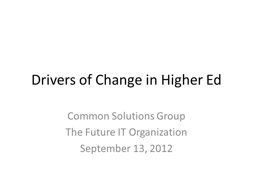 Drivers of Change in Higher Ed Common Solutions Group The Future IT Organization September 13, 2012