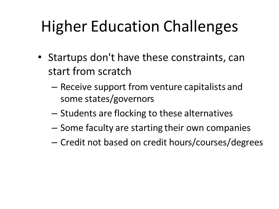 Higher Education Challenges Startups don t have these constraints, can start from scratch – Receive support from venture capitalists and some states/governors – Students are flocking to these alternatives – Some faculty are starting their own companies – Credit not based on credit hours/courses/degrees