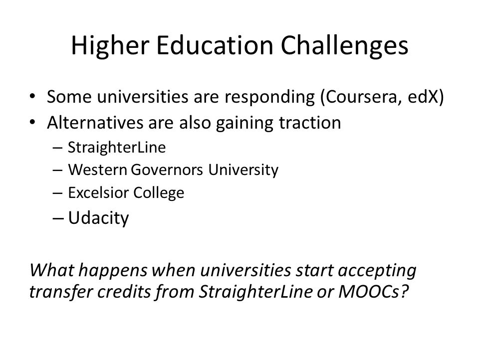Higher Education Challenges Some universities are responding (Coursera, edX) Alternatives are also gaining traction – StraighterLine – Western Governors University – Excelsior College – Udacity What happens when universities start accepting transfer credits from StraighterLine or MOOCs