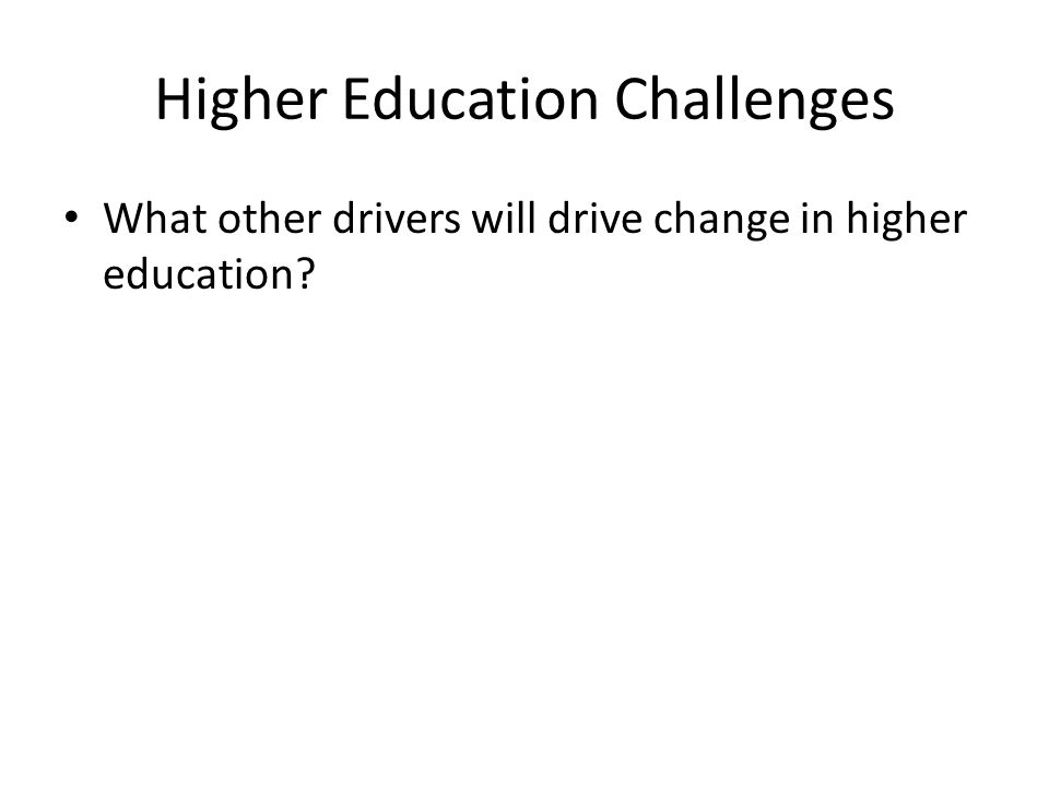 Higher Education Challenges What other drivers will drive change in higher education