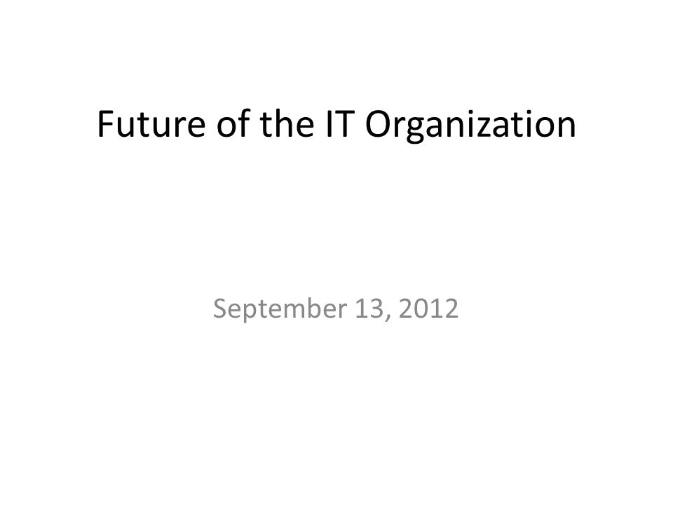 Future of the IT Organization September 13, 2012