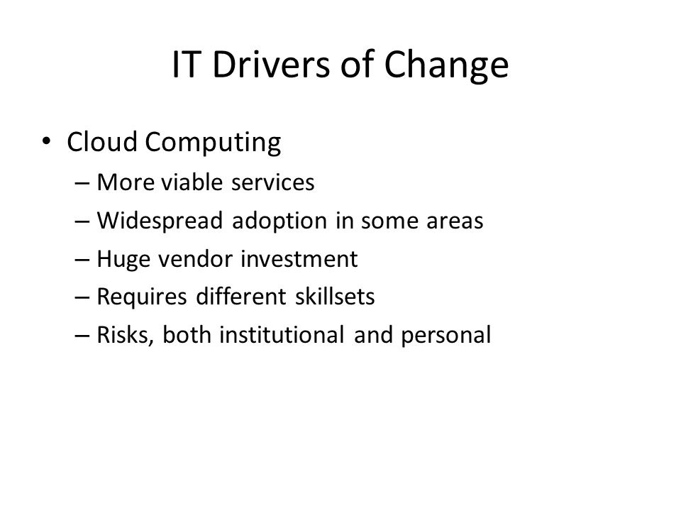 IT Drivers of Change Cloud Computing – More viable services – Widespread adoption in some areas – Huge vendor investment – Requires different skillsets – Risks, both institutional and personal