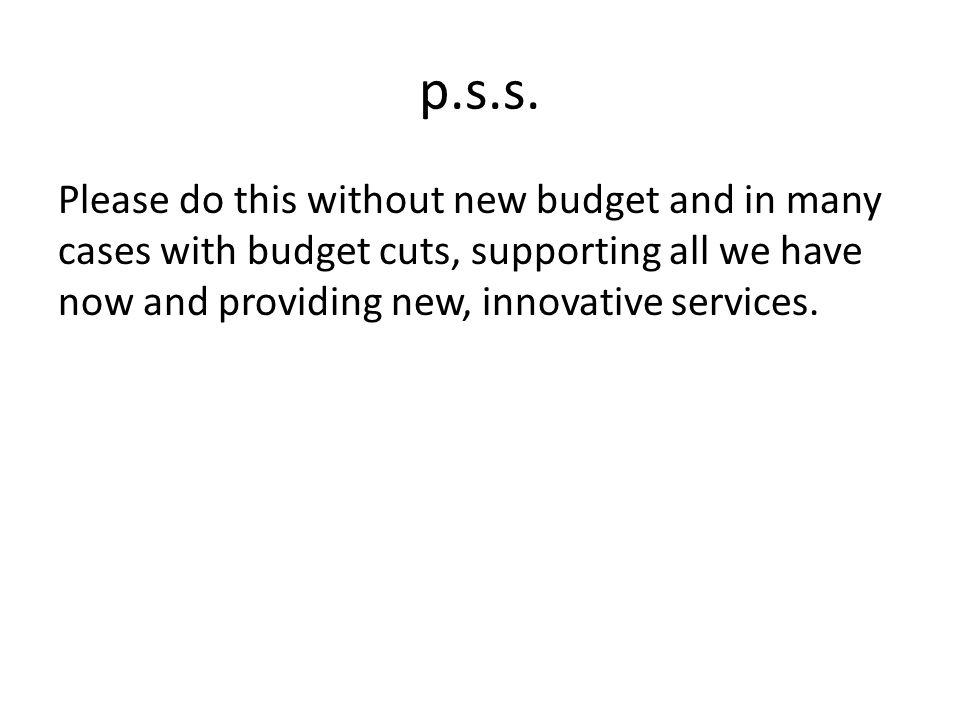 p.s.s. Please do this without new budget and in many cases with budget cuts, supporting all we have now and providing new, innovative services.