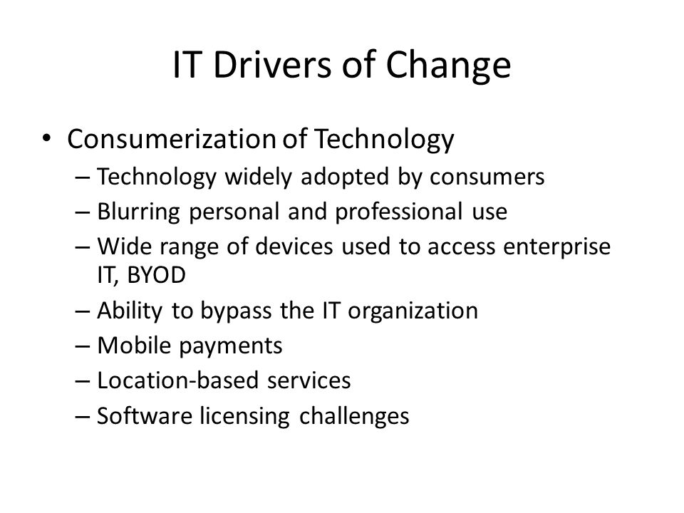 IT Drivers of Change Consumerization of Technology – Technology widely adopted by consumers – Blurring personal and professional use – Wide range of devices used to access enterprise IT, BYOD – Ability to bypass the IT organization – Mobile payments – Location-based services – Software licensing challenges