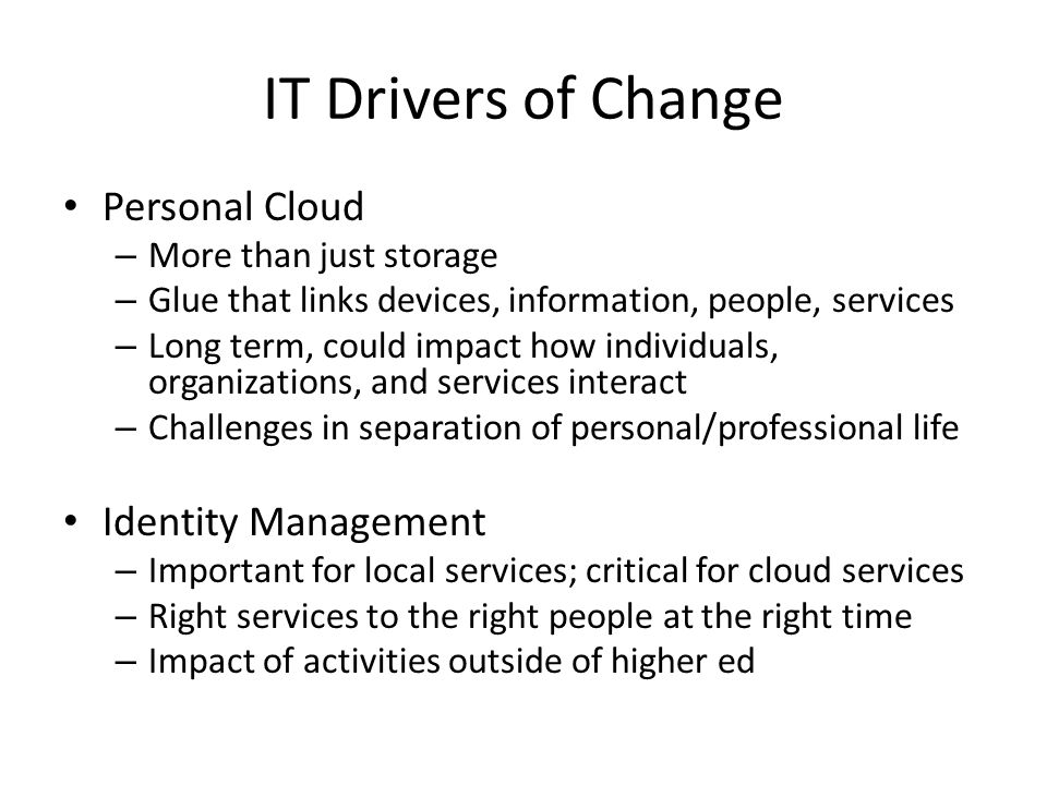 IT Drivers of Change Personal Cloud – More than just storage – Glue that links devices, information, people, services – Long term, could impact how individuals, organizations, and services interact – Challenges in separation of personal/professional life Identity Management – Important for local services; critical for cloud services – Right services to the right people at the right time – Impact of activities outside of higher ed