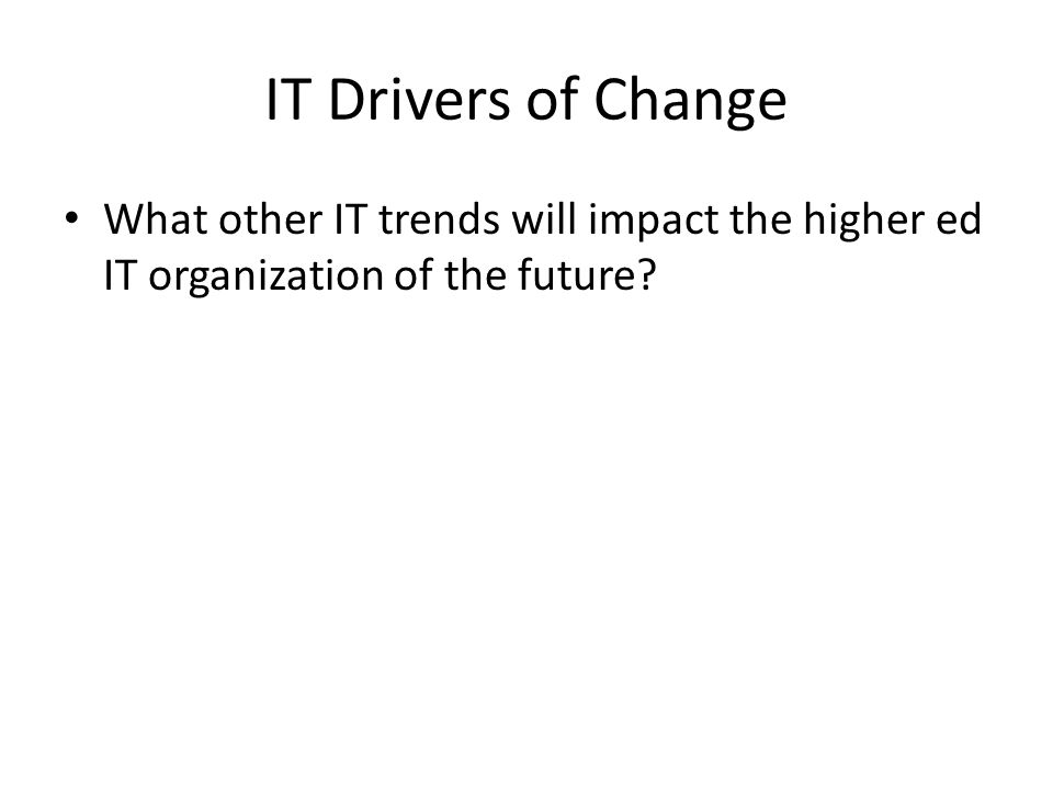 IT Drivers of Change What other IT trends will impact the higher ed IT organization of the future