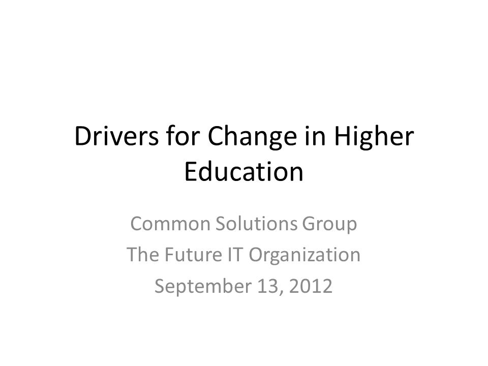 Drivers for Change in Higher Education Common Solutions Group The Future IT Organization September 13, 2012