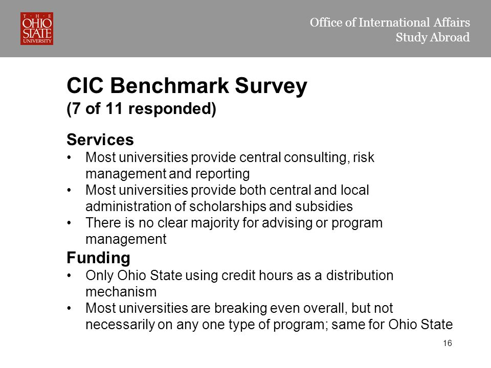 Office of International Affairs Study Abroad CIC Benchmark Survey (7 of 11 responded) Services Most universities provide central consulting, risk management and reporting Most universities provide both central and local administration of scholarships and subsidies There is no clear majority for advising or program management Funding Only Ohio State using credit hours as a distribution mechanism Most universities are breaking even overall, but not necessarily on any one type of program; same for Ohio State 16