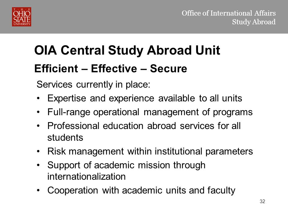 Office of International Affairs Study Abroad OIA Central Study Abroad Unit Services currently in place: Expertise and experience available to all units Full-range operational management of programs Professional education abroad services for all students Risk management within institutional parameters Support of academic mission through internationalization Cooperation with academic units and faculty Efficient – Effective – Secure 32