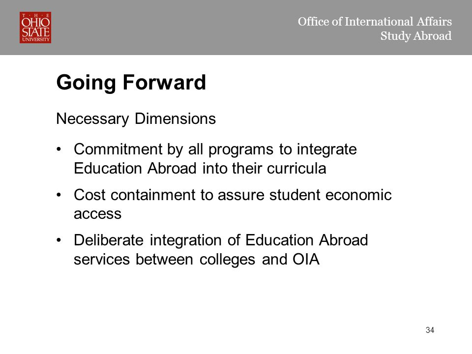 Office of International Affairs Study Abroad Going Forward Necessary Dimensions Commitment by all programs to integrate Education Abroad into their curricula Cost containment to assure student economic access Deliberate integration of Education Abroad services between colleges and OIA 34