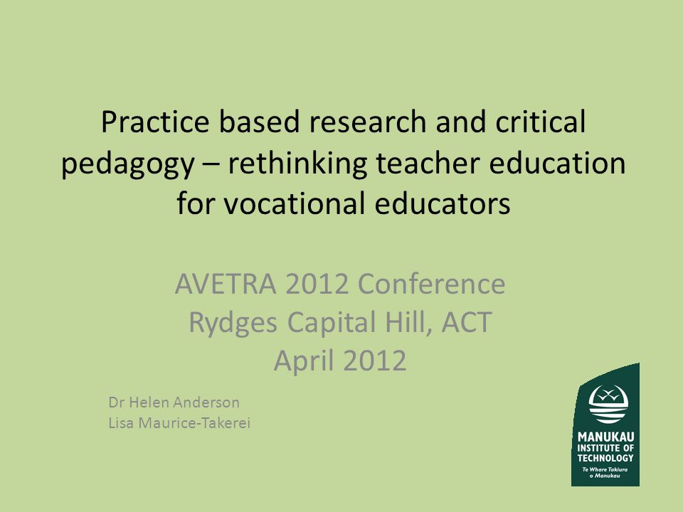 Practice based research and critical pedagogy – rethinking teacher education for vocational educators AVETRA 2012 Conference Rydges Capital Hill, ACT April 2012 Dr Helen Anderson Lisa Maurice-Takerei