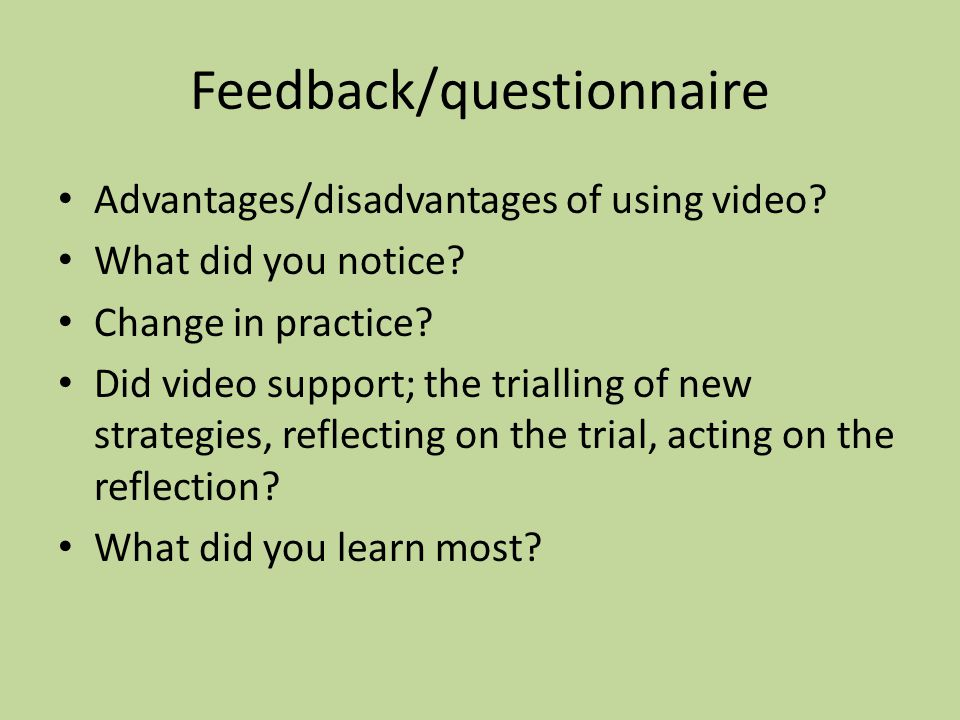 Feedback/questionnaire Advantages/disadvantages of using video? What did you notice? Change in practice? Did video support; the trialling of new strat