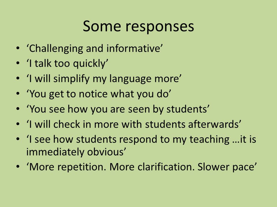 Some responses Challenging and informative I talk too quickly I will simplify my language more You get to notice what you do You see how you are seen