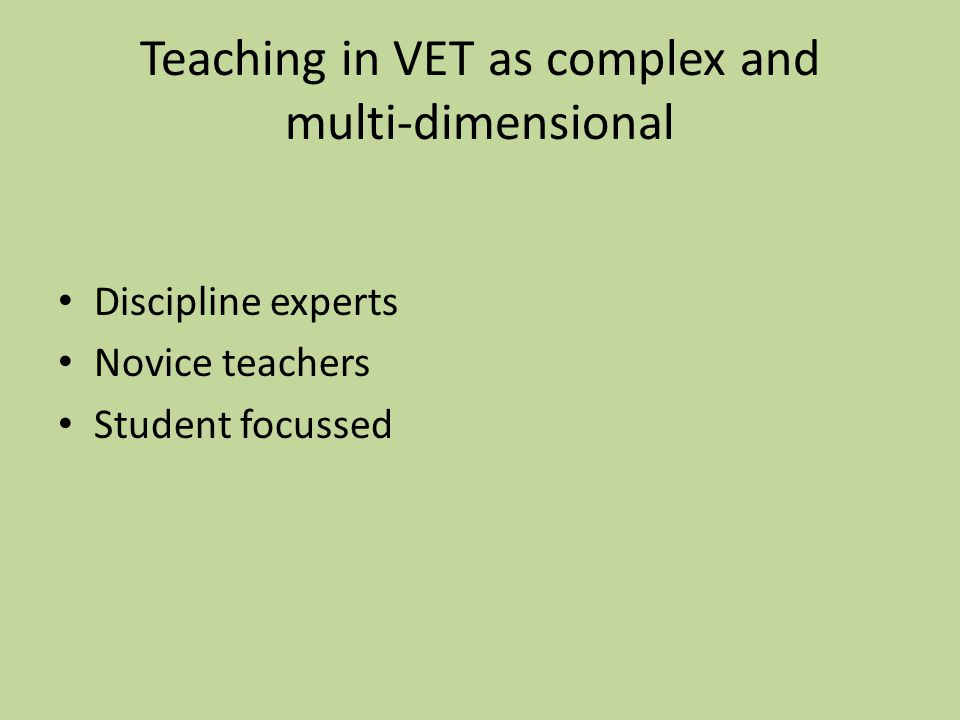 Teaching in VET as complex and multi-dimensional Discipline experts Novice teachers Student focussed