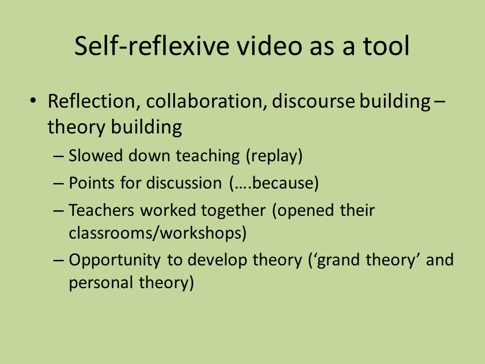 Self-reflexive video as a tool Reflection, collaboration, discourse building – theory building – Slowed down teaching (replay) – Points for discussion (….because) – Teachers worked together (opened their classrooms/workshops) – Opportunity to develop theory (grand theory and personal theory)