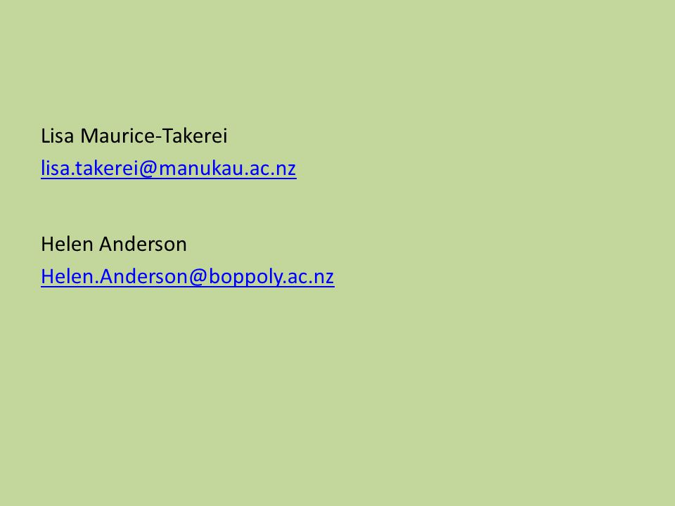 Lisa Maurice-Takerei lisa.takerei@manukau.ac.nz Helen Anderson Helen.Anderson@boppoly.ac.nz