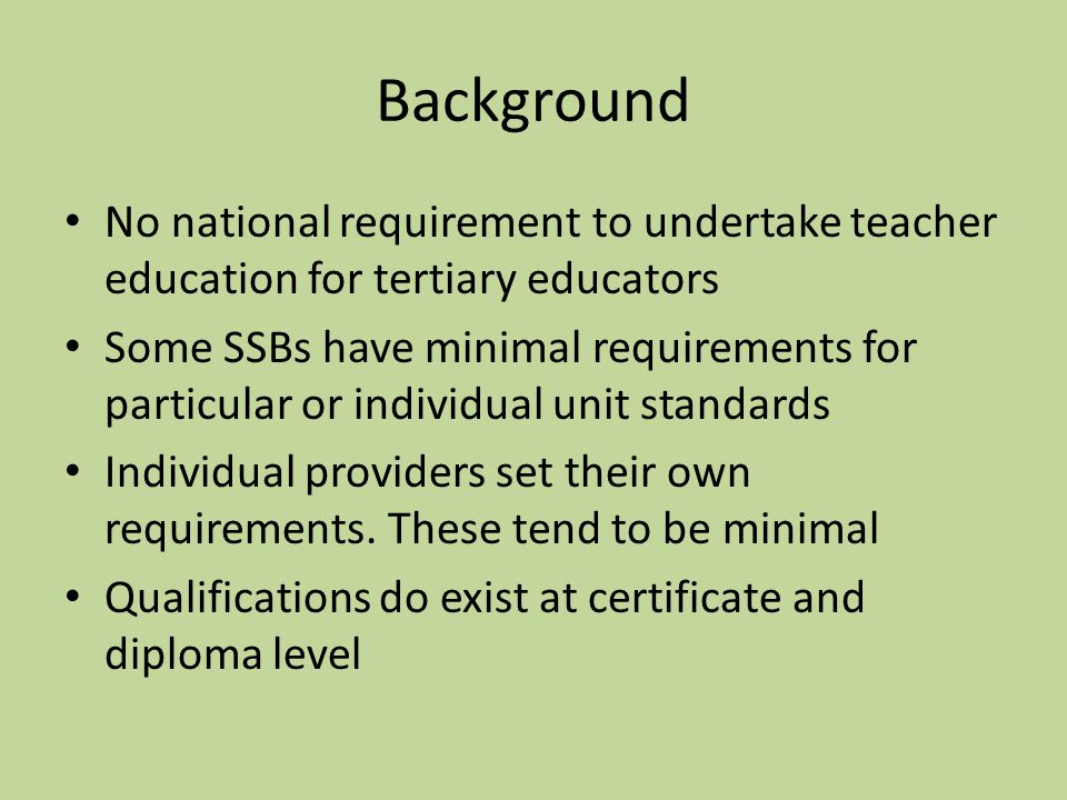 Background No national requirement to undertake teacher education for tertiary educators Some SSBs have minimal requirements for particular or individual unit standards Individual providers set their own requirements.