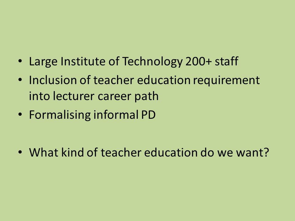 Large Institute of Technology 200+ staff Inclusion of teacher education requirement into lecturer career path Formalising informal PD What kind of tea
