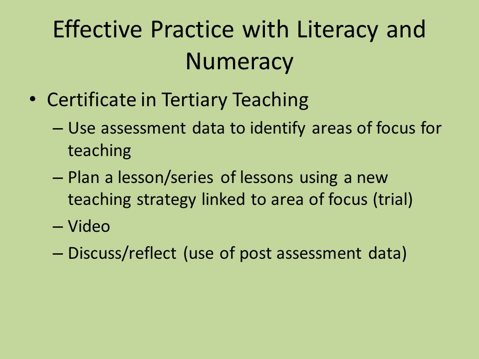 Effective Practice with Literacy and Numeracy Certificate in Tertiary Teaching – Use assessment data to identify areas of focus for teaching – Plan a lesson/series of lessons using a new teaching strategy linked to area of focus (trial) – Video – Discuss/reflect (use of post assessment data)