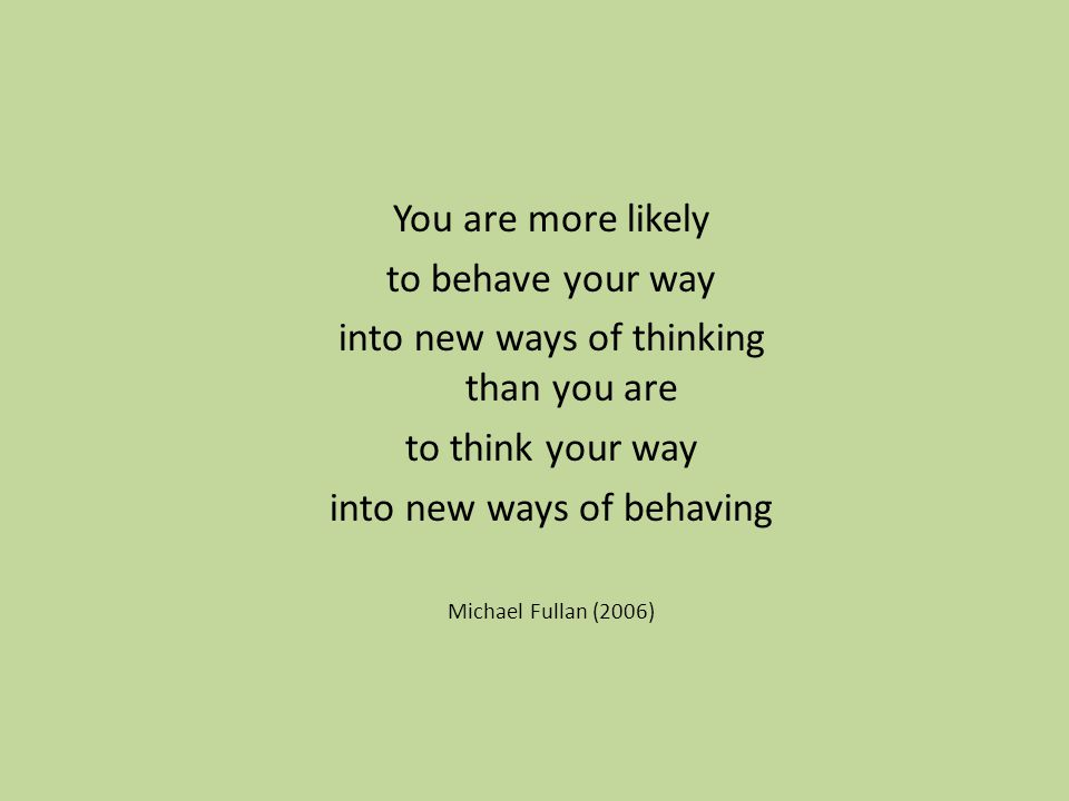 You are more likely to behave your way into new ways of thinking than you are to think your way into new ways of behaving Michael Fullan (2006)