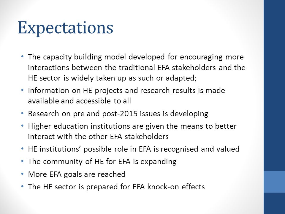Expectations The capacity building model developed for encouraging more interactions between the traditional EFA stakeholders and the HE sector is widely taken up as such or adapted; Information on HE projects and research results is made available and accessible to all Research on pre and post-2015 issues is developing Higher education institutions are given the means to better interact with the other EFA stakeholders HE institutions possible role in EFA is recognised and valued The community of HE for EFA is expanding More EFA goals are reached The HE sector is prepared for EFA knock-on effects