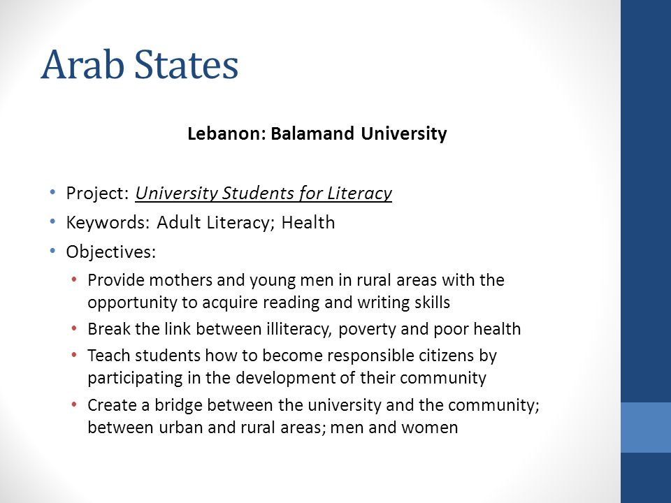 Arab States Lebanon: Balamand University Project: University Students for Literacy Keywords: Adult Literacy; Health Objectives: Provide mothers and young men in rural areas with the opportunity to acquire reading and writing skills Break the link between illiteracy, poverty and poor health Teach students how to become responsible citizens by participating in the development of their community Create a bridge between the university and the community; between urban and rural areas; men and women