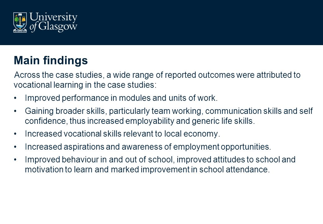 Main findings Across the case studies, a wide range of reported outcomes were attributed to vocational learning in the case studies: Improved performa