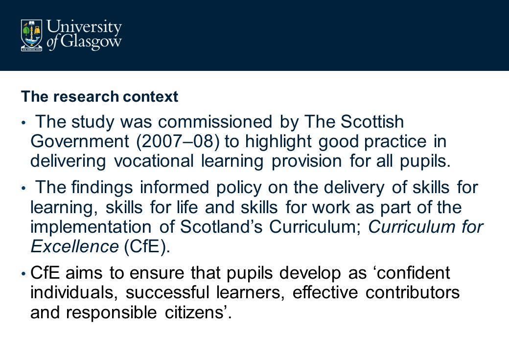 The research context The study was commissioned by The Scottish Government (2007–08) to highlight good practice in delivering vocational learning prov